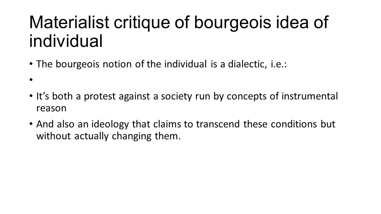 Materialist critique of bourgeois idea of individual The bourgeois notion of the individual is a dialectic, i.e.: It's both a protest against a societ
