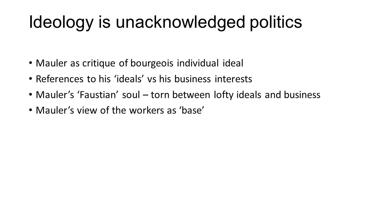 Ideology is unacknowledged politics Mauler as critique of bourgeois individual ideal References to his 'ideals' vs his business interests Mauler's 'Fa