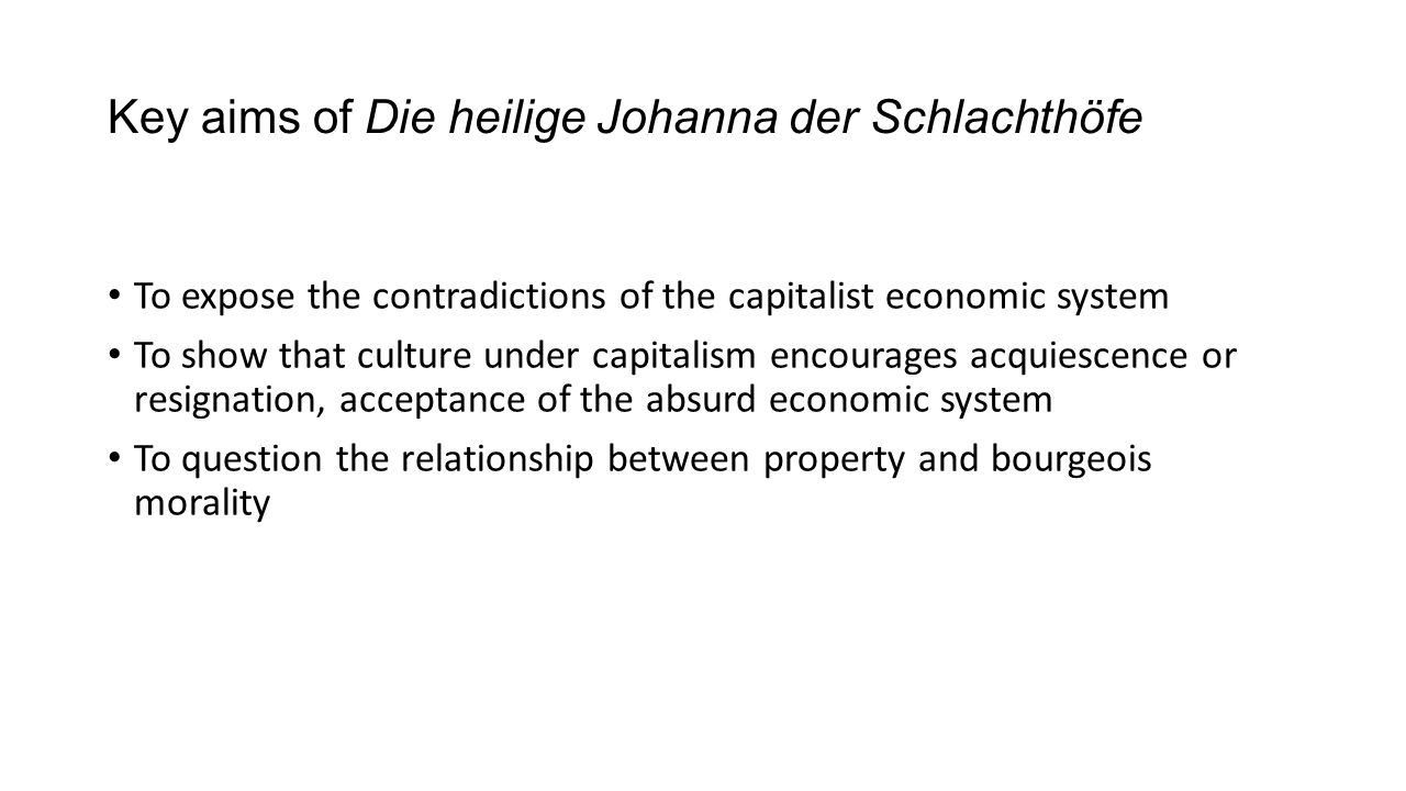 Key aims of Die heilige Johanna der Schlachthöfe To expose the contradictions of the capitalist economic system To show that culture under capitalism
