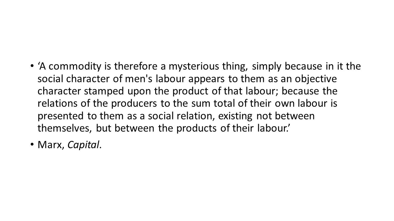 'A commodity is therefore a mysterious thing, simply because in it the social character of men's labour appears to them as an objective character stam