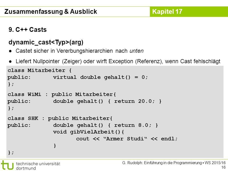Kapitel 17 G. Rudolph: Einführung in die Programmierung ▪ WS 2015/16 16 9. C++ Casts class Mitarbeiter { public: virtual double gehalt() = 0; }; class