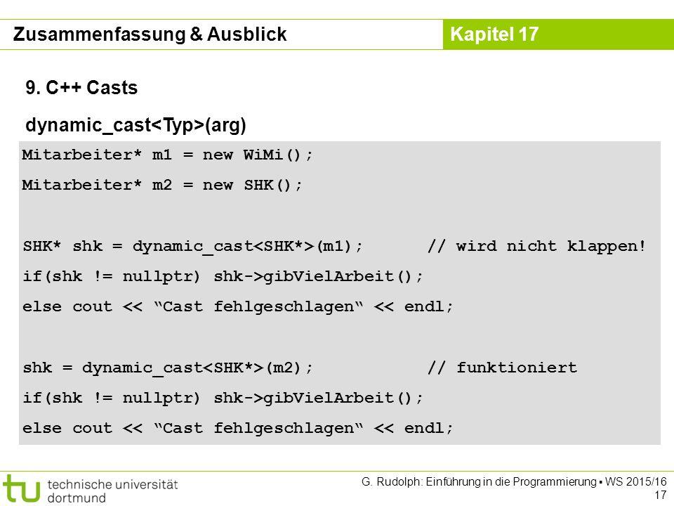 Kapitel 17 G. Rudolph: Einführung in die Programmierung ▪ WS 2015/16 17 9. C++ Casts Mitarbeiter* m1 = new WiMi(); Mitarbeiter* m2 = new SHK(); SHK* s