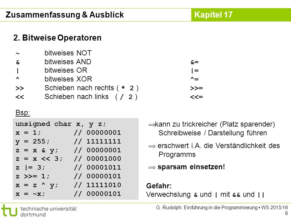 Kapitel 17 G. Rudolph: Einführung in die Programmierung ▪ WS 2015/16 6 2. Bitweise Operatoren ~ bitweises NOT & bitweises AND &= | bitweises OR |= ^ b