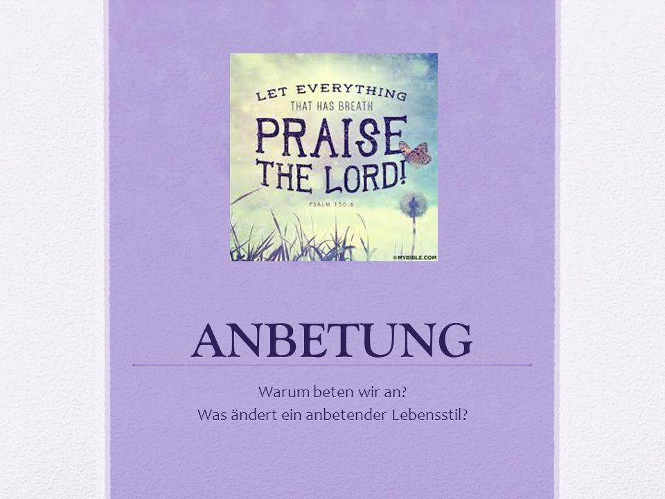 ANBETUNG Warum beten wir an? Was ändert ein anbetender Lebensstil?