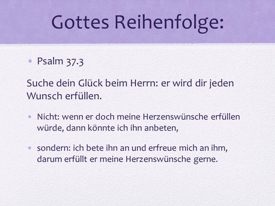 Gottes Reihenfolge: Psalm 37.3 Suche dein Glück beim Herrn: er wird dir jeden Wunsch erfüllen. Nicht: wenn er doch meine Herzenswünsche erfüllen würde