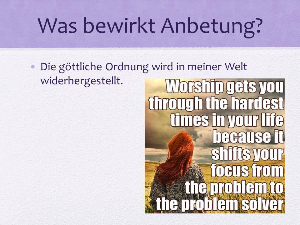 Was bewirkt Anbetung? Die göttliche Ordnung wird in meiner Welt widerhergestellt.