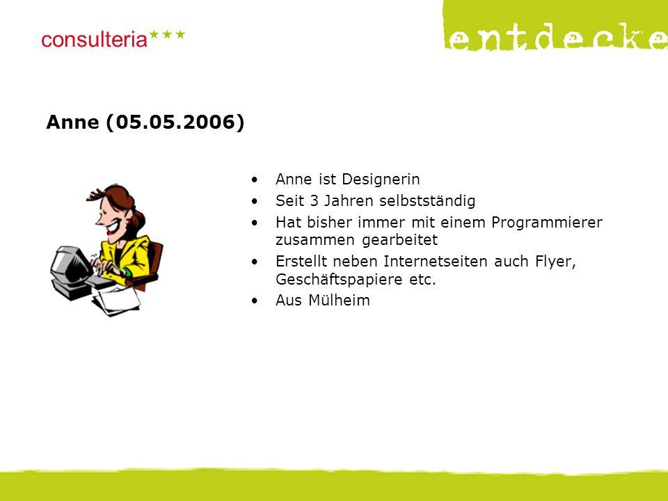 © consulteria – entdecke dein unternehmen consulteria  Anne (05.05.2006) Anne ist Designerin Seit 3 Jahren selbstständig Hat bisher immer mit einem Programmierer zusammen gearbeitet Erstellt neben Internetseiten auch Flyer, Geschäftspapiere etc.