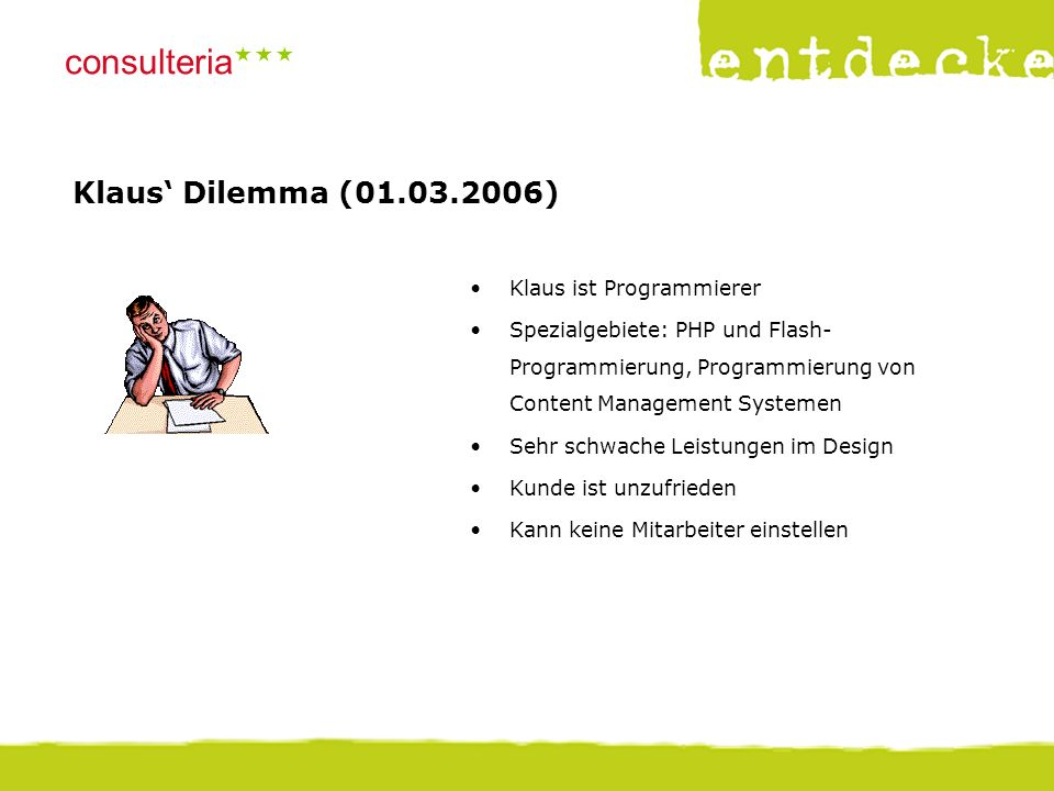 © consulteria – entdecke dein unternehmen consulteria  Klaus' Dilemma (01.03.2006) Klaus ist Programmierer Spezialgebiete: PHP und Flash- Programmierung, Programmierung von Content Management Systemen Sehr schwache Leistungen im Design Kunde ist unzufrieden Kann keine Mitarbeiter einstellen