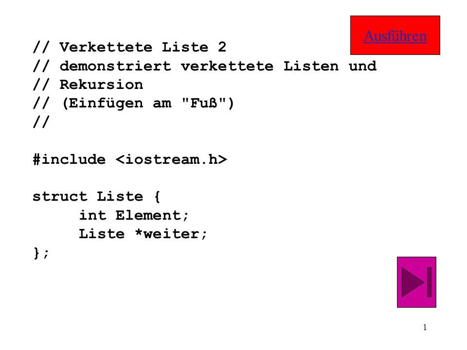 1 // Verkettete Liste 2 // demonstriert verkettete Listen und // Rekursion // (Einfügen am Fuß ) // #include struct Liste { int Element; Liste *weiter; }; Ausführen