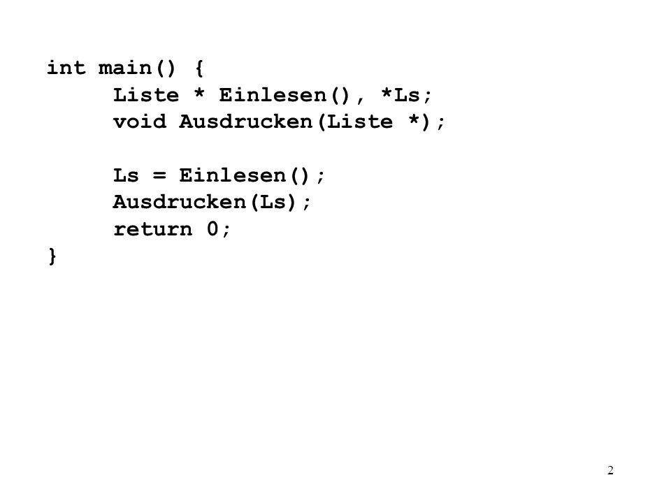 2 int main() { Liste * Einlesen(), *Ls; void Ausdrucken(Liste *); Ls = Einlesen(); Ausdrucken(Ls); return 0; }