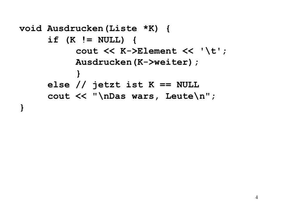 4 void Ausdrucken(Liste *K) { if (K != NULL) { cout Element << \t ; Ausdrucken(K->weiter); } else // jetzt ist K == NULL cout << \nDas wars, Leute\n ; }