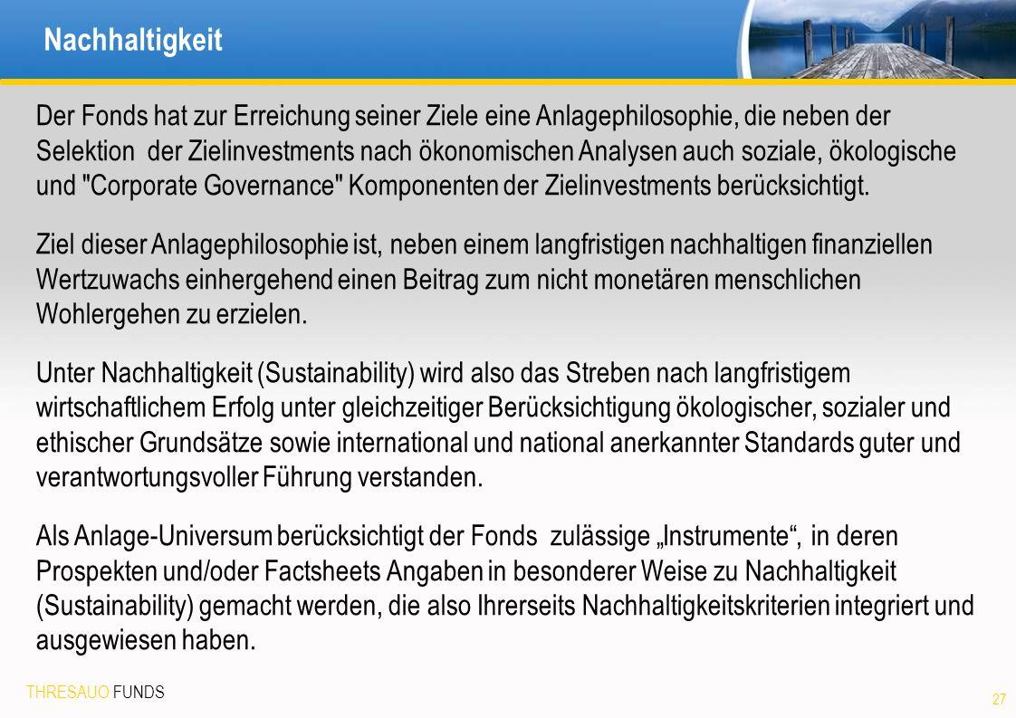 THRESAUO FUNDS Nachhaltigkeit 27 Der Fonds hat zur Erreichung seiner Ziele eine Anlagephilosophie, die neben der Selektion der Zielinvestments nach ökonomischen Analysen auch soziale, ökologische und Corporate Governance Komponenten der Zielinvestments berücksichtigt.