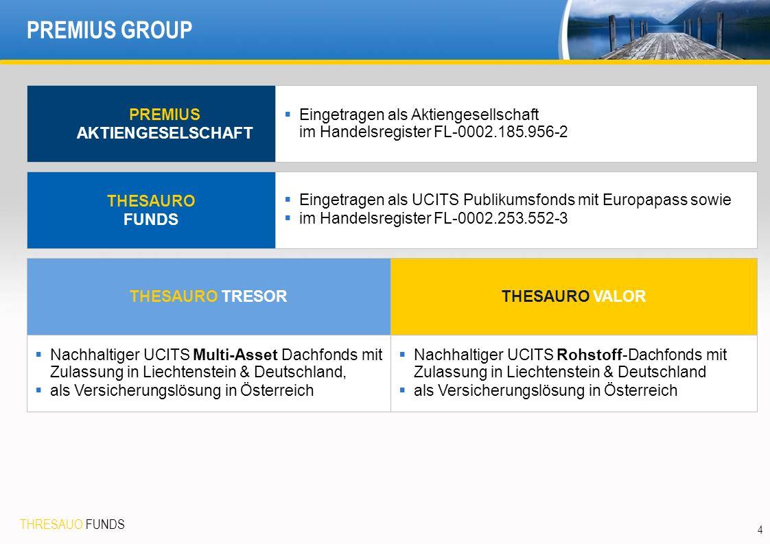 THRESAUO FUNDS 4 PREMIUS GROUP PREMIUS AKTIENGESELSCHAFT THESAURO FUNDS THESAURO TRESOR  Eingetragen als Aktiengesellschaft im Handelsregister FL-0002.185.956-2  Eingetragen als UCITS Publikumsfonds mit Europapass sowie  im Handelsregister FL-0002.253.552-3  Nachhaltiger UCITS Multi-Asset Dachfonds mit Zulassung in Liechtenstein & Deutschland,  als Versicherungslösung in Österreich THESAURO VALOR  Nachhaltiger UCITS Rohstoff-Dachfonds mit Zulassung in Liechtenstein & Deutschland  als Versicherungslösung in Österreich