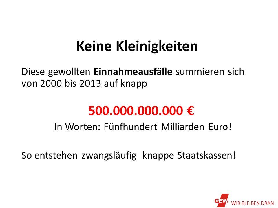 Keine Kleinigkeiten Diese gewollten Einnahmeausfälle summieren sich von 2000 bis 2013 auf knapp 500.000.000.000 € In Worten: Fünfhundert Milliarden Euro.