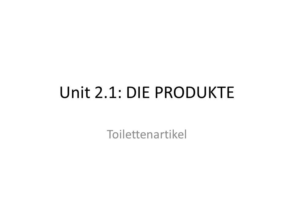 Unit 2.1: DIE PRODUKTE Toilettenartikel