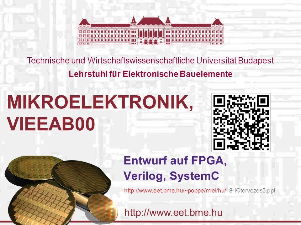 http://www.eet.bme.hu Technische und Wirtschaftswissenschaftliche Universität Budapest Lehrstuhl für Elektronische Bauelemente MIKROELEKTRONIK, VIEEAB00 Entwurf auf FPGA, Verilog, SystemC http://www.eet.bme.hu/~poppe/miel/hu/18-ICtervezes3.ppt