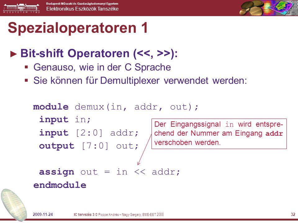 Budapesti Műszaki és Gazdaságtudomanyi Egyetem Elektronikus Eszközök Tanszéke 2009-11-24 IC tervezés 3 © Poppe András – Nagy Gergely, BME-EET 2008 32 Spezialoperatoren 1 ► Bit-shift Operatoren ( >):  Genauso, wie in der C Sprache  Sie können für Demultiplexer verwendet werden: module demux(in, addr, out); input in; input [2:0] addr; output [7:0] out; assign out = in << addr; endmodule Der Eingangssignal in wird entspre- chend der Nummer am Eingang addr verschoben werden.