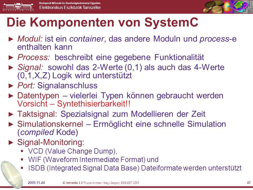 Budapesti Műszaki és Gazdaságtudomanyi Egyetem Elektronikus Eszközök Tanszéke 2009-11-24 IC tervezés 3 © Poppe András – Nagy Gergely, BME-EET 2008 47 Die Komponenten von SystemC ► Modul: ist ein container, das andere Moduln und process-e enthalten kann ► Process: beschreibt eine gegebene Funktionalität ► Signal: sowohl das 2-Werte (0,1) als auch das 4-Werte (0,1,X,Z) Logik wird unterstützt ► Port: Signalanschluss ► Datentypen – vielerlei Typen können gebraucht werden Vorsicht – Syntethisierbarkeit!.
