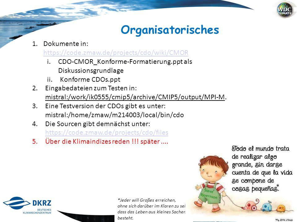 1 / 11 Organisatorisches 1.Dokumente in: https://code.zmaw.de/projects/cdo/wiki/CMOR https://code.zmaw.de/projects/cdo/wiki/CMOR i.CDO-CMOR_Konforme-Formatierung.ppt als Diskussionsgrundlage ii.Konforme CDOs.ppt 2.Eingabedateien zum Testen in: mistral:/work/ik0555/cmip5/archive/CMIP5/output/MPI-M.