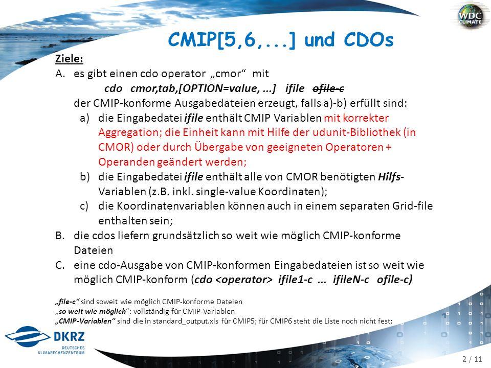 """2 / 11 CMIP[5,6,...] und CDOs Ziele: A.es gibt einen cdo operator """"cmor mit cdo cmor,tab,[OPTION=value,...] ifile ofile-c der CMIP-konforme Ausgabedateien erzeugt, falls a)-b) erfüllt sind: a)die Eingabedatei ifile enthält CMIP Variablen mit korrekter Aggregation; die Einheit kann mit Hilfe der udunit-Bibliothek (in CMOR) oder durch Übergabe von geeigneten Operatoren + Operanden geändert werden; b)die Eingabedatei ifile enthält alle von CMOR benötigten Hilfs- Variablen (z.B."""