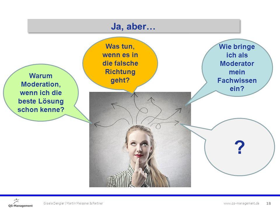 18 Gisela Dengler | Martin Meissner & Partner www.qs-management.de Ja, aber… Wie bringe ich als Moderator mein Fachwissen ein.
