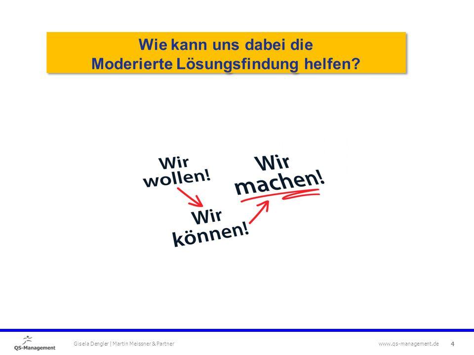 4 Gisela Dengler | Martin Meissner & Partner www.qs-management.de Wie kann uns dabei die Moderierte Lösungsfindung helfen.