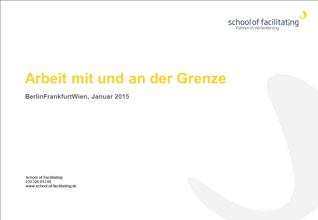 Arbeit mit und an der Grenze BerlinFrankfurtWien, Januar 2015 School of Facilitating 030 326 013 66 www.school-of-facilitating.de