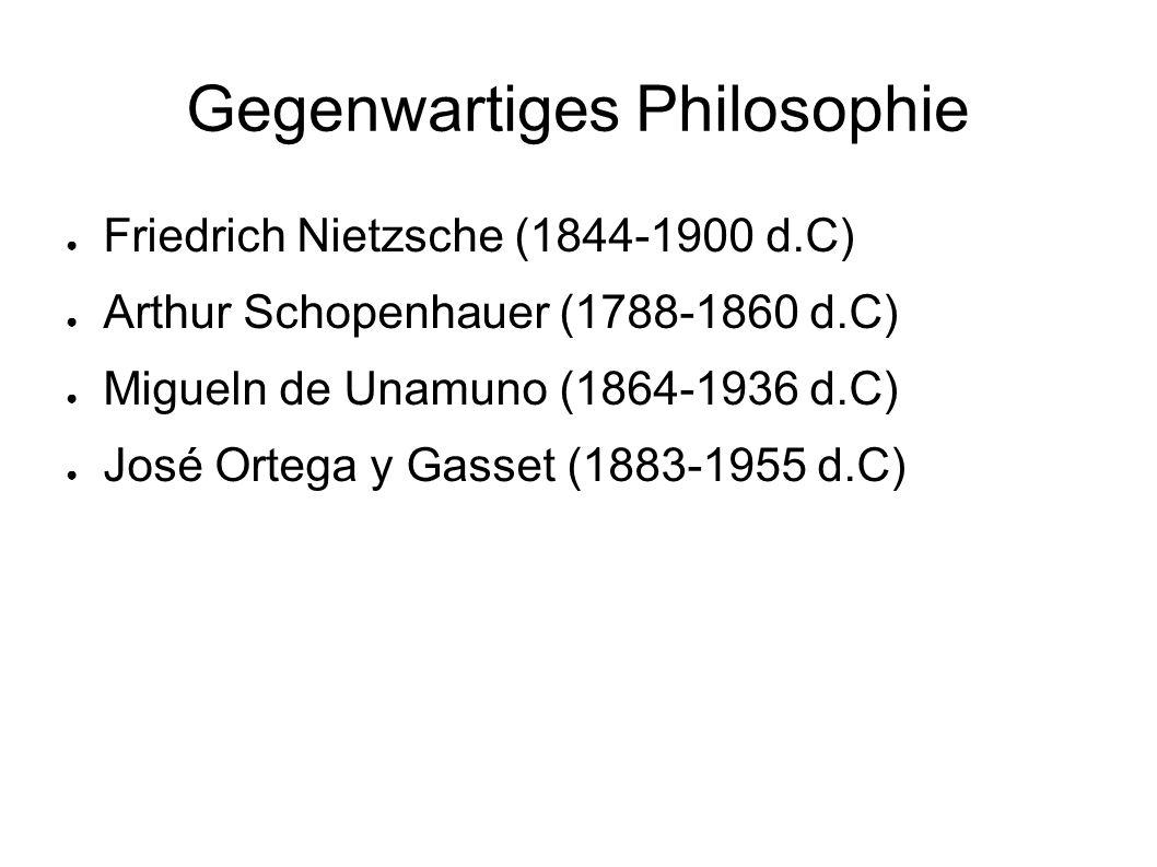Gegenwartiges Philosophie ● Friedrich Nietzsche (1844-1900 d.C) ● Arthur Schopenhauer (1788-1860 d.C) ● Migueln de Unamuno (1864-1936 d.C) ● José Orte