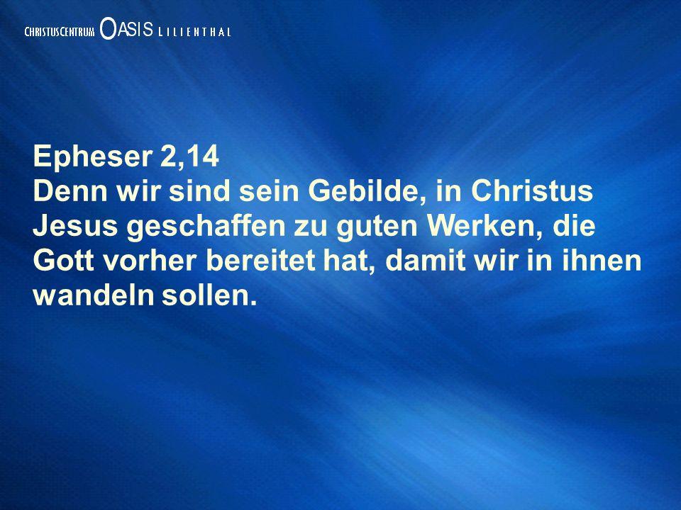 Epheser 2,14 Denn wir sind sein Gebilde, in Christus Jesus geschaffen zu guten Werken, die Gott vorher bereitet hat, damit wir in ihnen wandeln sollen.