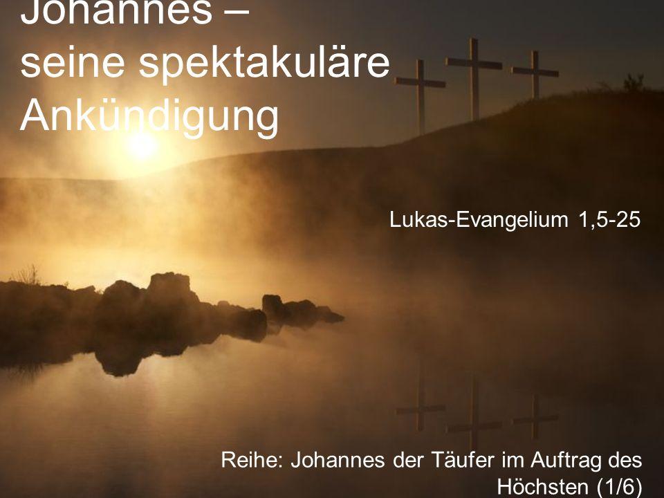 Johannes – seine spektakuläre Ankündigung Reihe: Johannes der Täufer im Auftrag des Höchsten (1/6) Lukas-Evangelium 1,5-25