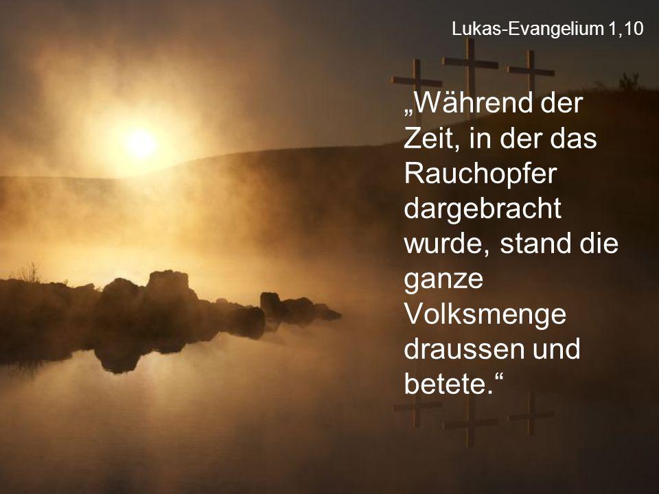 """Lukas-Evangelium 1,10 """"Während der Zeit, in der das Rauchopfer dargebracht wurde, stand die ganze Volksmenge draussen und betete."""""""