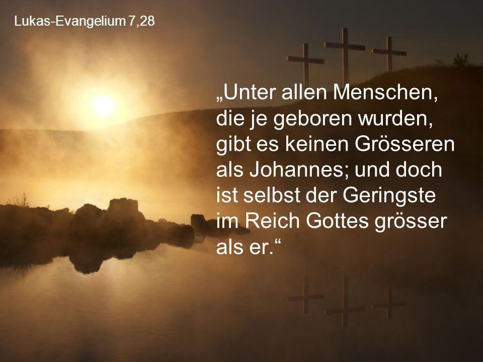 """Lukas-Evangelium 7,28 """"Unter allen Menschen, die je geboren wurden, gibt es keinen Grösseren als Johannes; und doch ist selbst der Geringste im Reich"""