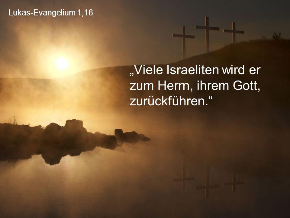 """Lukas-Evangelium 1,16 """"Viele Israeliten wird er zum Herrn, ihrem Gott, zurückführen."""""""