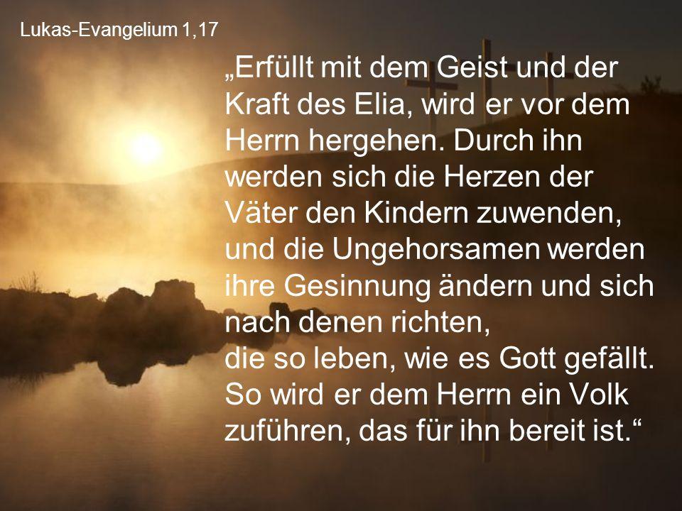 """Lukas-Evangelium 1,17 """"Erfüllt mit dem Geist und der Kraft des Elia, wird er vor dem Herrn hergehen. Durch ihn werden sich die Herzen der Väter den Ki"""