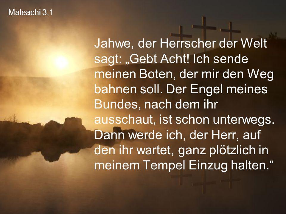 """Maleachi 3,1 Jahwe, der Herrscher der Welt sagt: """"Gebt Acht! Ich sende meinen Boten, der mir den Weg bahnen soll. Der Engel meines Bundes, nach dem ih"""