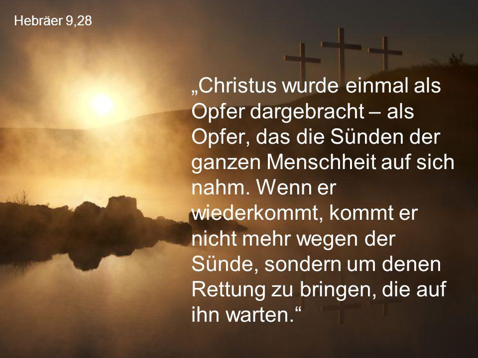 """Hebräer 9,28 """"Christus wurde einmal als Opfer dargebracht – als Opfer, das die Sünden der ganzen Menschheit auf sich nahm. Wenn er wiederkommt, kommt"""