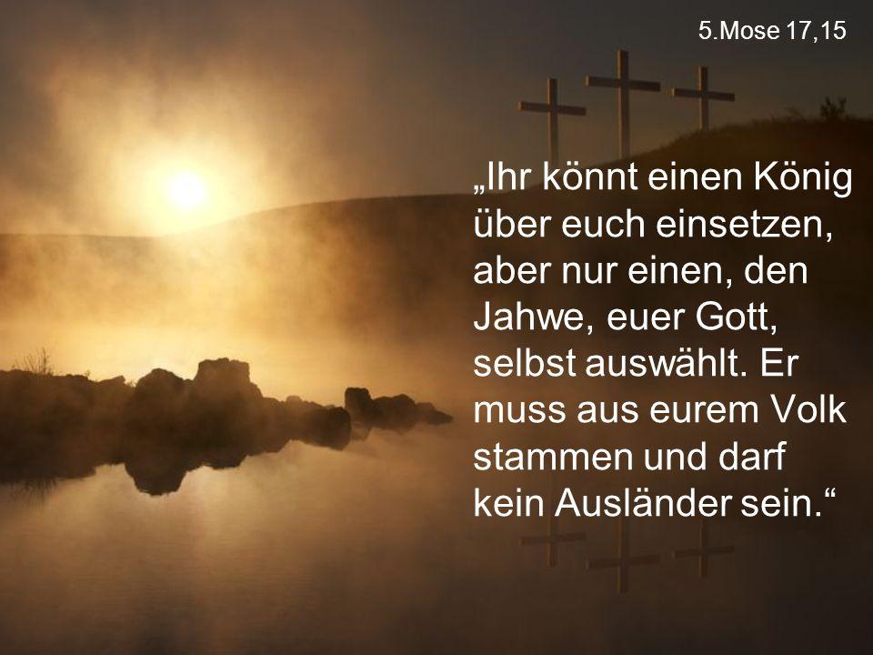 """5.Mose 17,15 """"Ihr könnt einen König über euch einsetzen, aber nur einen, den Jahwe, euer Gott, selbst auswählt. Er muss aus eurem Volk stammen und dar"""