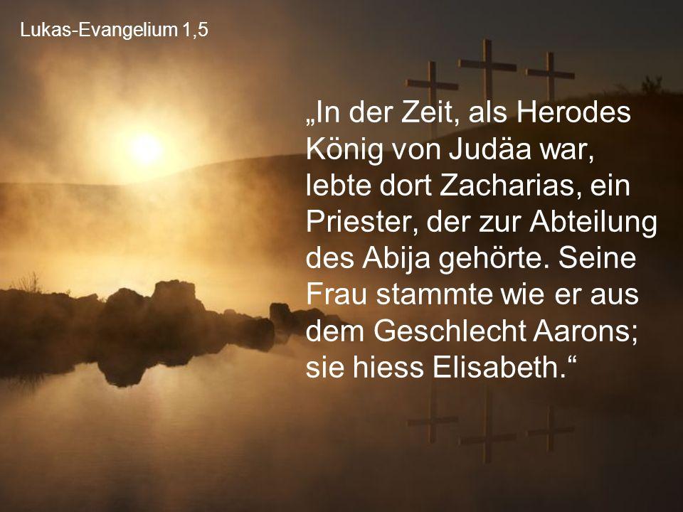 """Lukas-Evangelium 1,5 """"In der Zeit, als Herodes König von Judäa war, lebte dort Zacharias, ein Priester, der zur Abteilung des Abija gehörte. Seine Fra"""