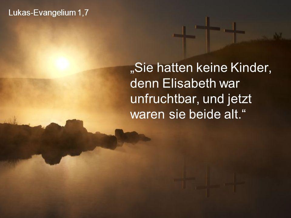 """Lukas-Evangelium 1,7 """"Sie hatten keine Kinder, denn Elisabeth war unfruchtbar, und jetzt waren sie beide alt."""""""