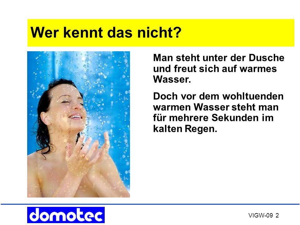 VIGW-09 2 Wer kennt das nicht? Man steht unter der Dusche und freut sich auf warmes Wasser. Doch vor dem wohltuenden warmen Wasser steht man für mehre