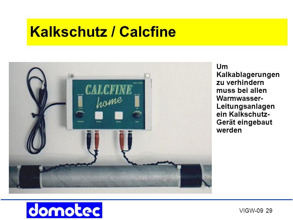 VIGW-09 29 Kalkschutz / Calcfine Um Kalkablagerungen zu verhindern muss bei allen Warmwasser- Leitungsanlagen ein Kalkschutz- Gerät eingebaut werden