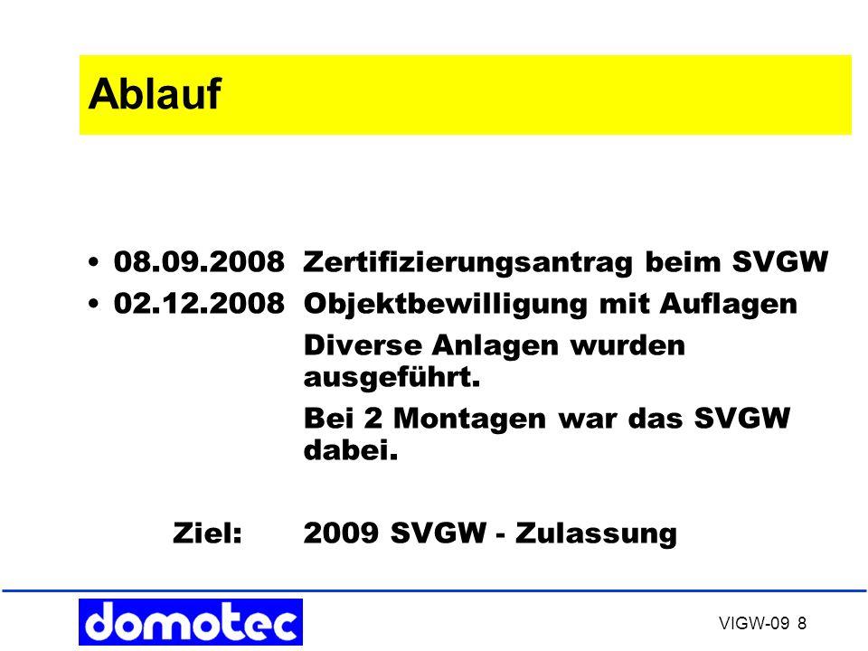 VIGW-09 8 Ablauf 08.09.2008Zertifizierungsantrag beim SVGW 02.12.2008Objektbewilligung mit Auflagen Diverse Anlagen wurden ausgeführt. Bei 2 Montagen