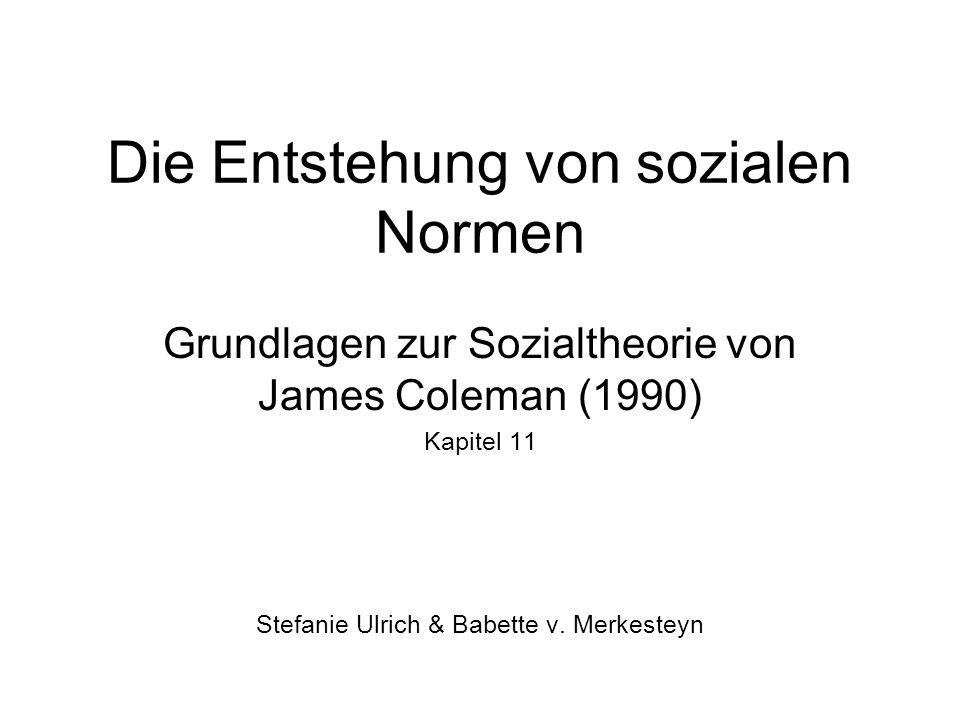 Die Entstehung von sozialen Normen Grundlagen zur Sozialtheorie von James Coleman (1990) Kapitel 11 Stefanie Ulrich & Babette v.