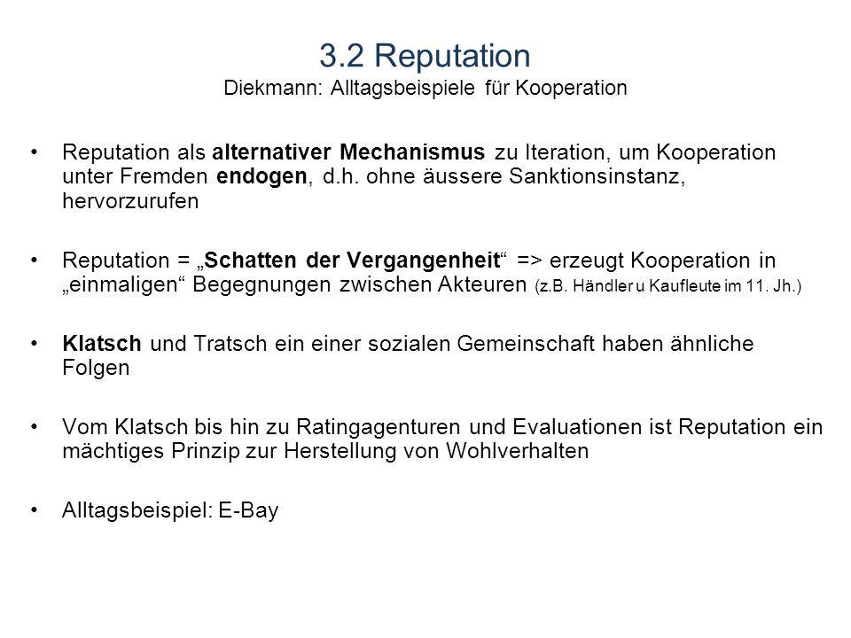 3.2 Reputation Diekmann: Alltagsbeispiele für Kooperation Reputation als alternativer Mechanismus zu Iteration, um Kooperation unter Fremden endogen, d.h.