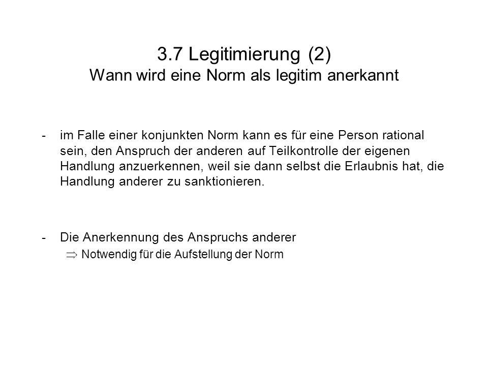 3.7 Legitimierung (2) Wann wird eine Norm als legitim anerkannt -im Falle einer konjunkten Norm kann es für eine Person rational sein, den Anspruch der anderen auf Teilkontrolle der eigenen Handlung anzuerkennen, weil sie dann selbst die Erlaubnis hat, die Handlung anderer zu sanktionieren.
