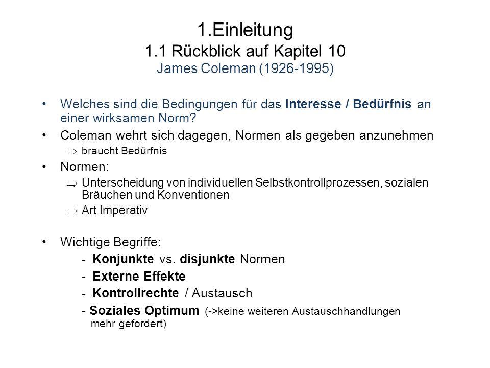 1.Einleitung 1.1 Rückblick auf Kapitel 10 James Coleman (1926-1995) Welches sind die Bedingungen für das Interesse / Bedürfnis an einer wirksamen Norm.