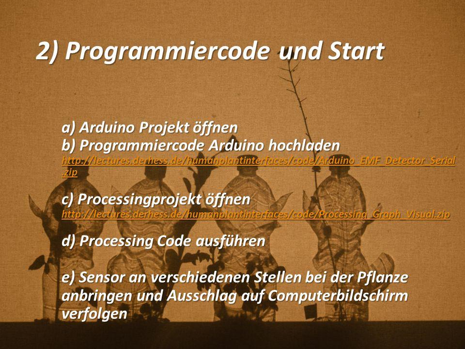 2) Programmiercode und Start a) Arduino Projekt öffnen b) Programmiercode Arduino hochladen http://lectures.derhess.de/humanplantinterfaces/code/Arduino_EMF_Detector_Serial.zip http://lectures.derhess.de/humanplantinterfaces/code/Arduino_EMF_Detector_Serial.zip c) Processingprojekt öffnen http://lectures.derhess.de/humanplantinterfaces/code/Processing_Graph_Visual.zip d) Processing Code ausführen e) Sensor an verschiedenen Stellen bei der Pflanze anbringen und Ausschlag auf Computerbildschirm verfolgen