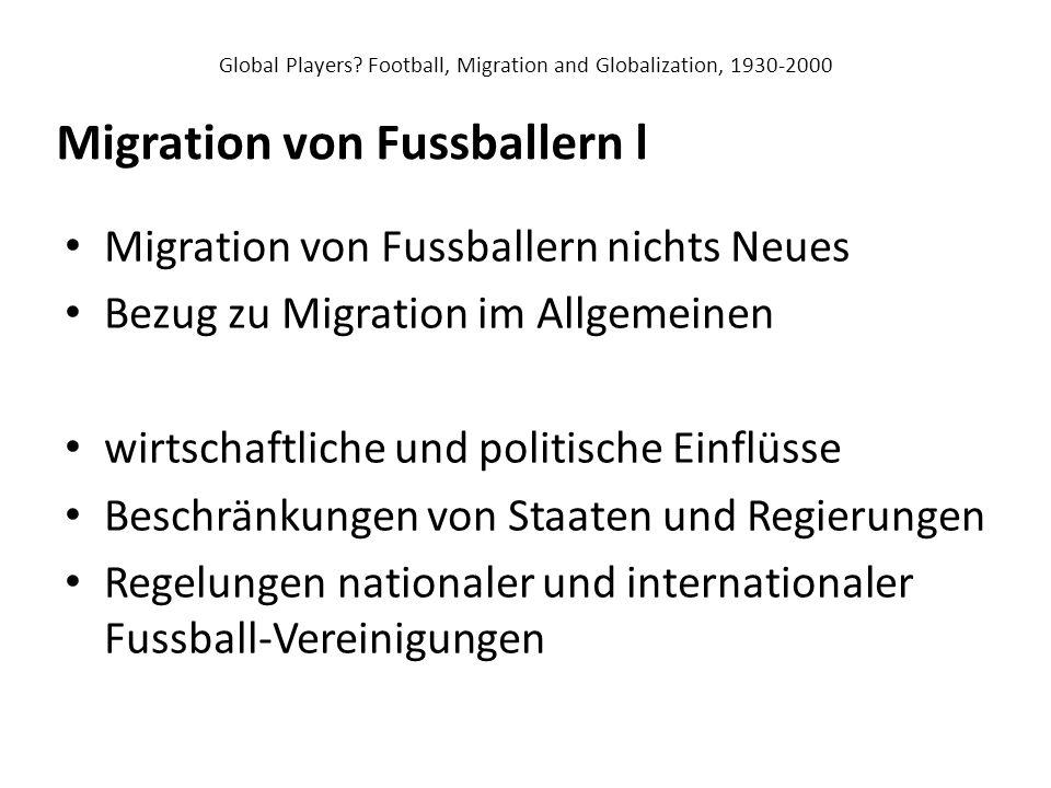 Global Players? Football, Migration and Globalization, 1930-2000 Migration von Fussballern nichts Neues Bezug zu Migration im Allgemeinen wirtschaftli