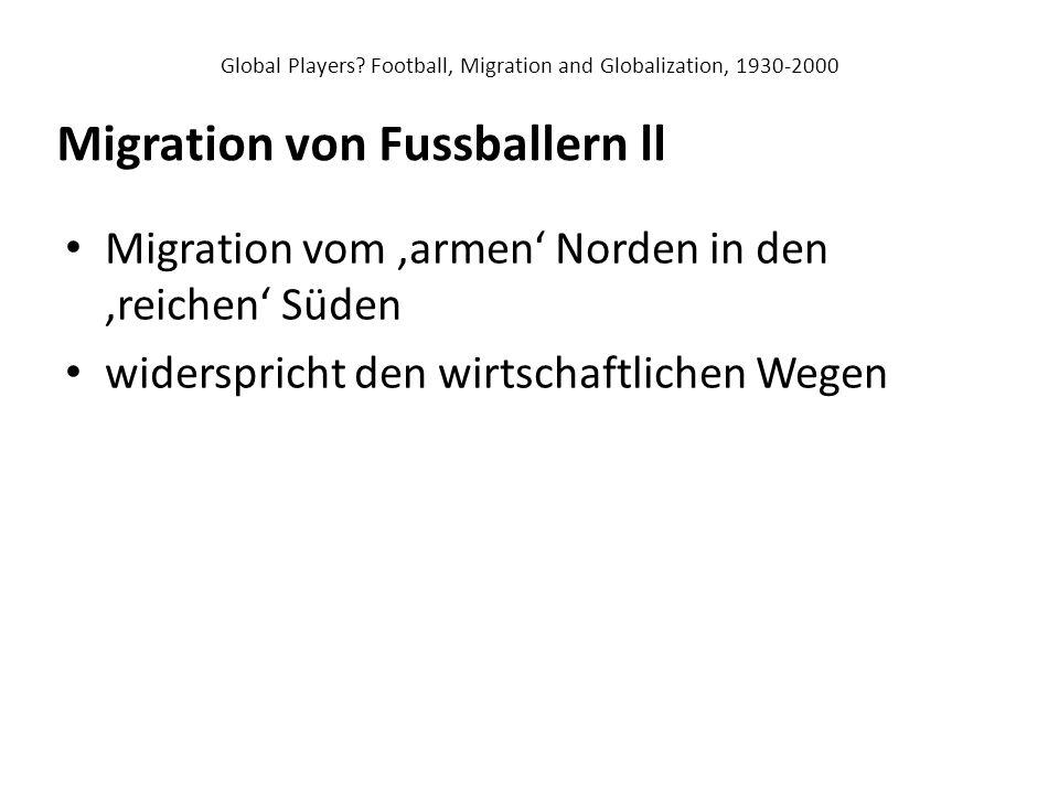 Global Players? Football, Migration and Globalization, 1930-2000 Migration vom 'armen' Norden in den 'reichen' Süden widerspricht den wirtschaftlichen