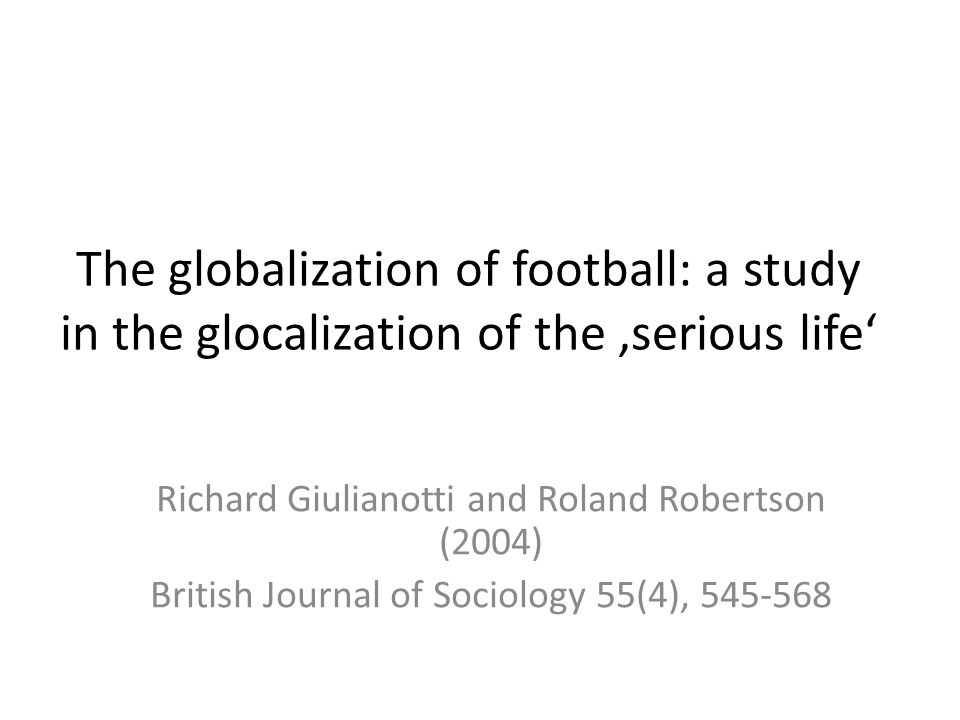 The globalization of football: a study in the glocalization of the 'serious life' Richard Giulianotti and Roland Robertson (2004) British Journal of S